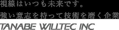 視線はいつも未来です。強い意志を持って、技術を磨く企業 TANABE WILLTEC